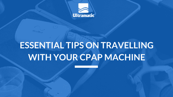 ESSENTIAL TIPS ON TRAVELLING WITH YOUR CPAP MACHINE