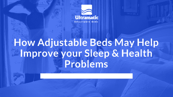 How Adjustable Beds May Help Improve your Sleep & Health Problems